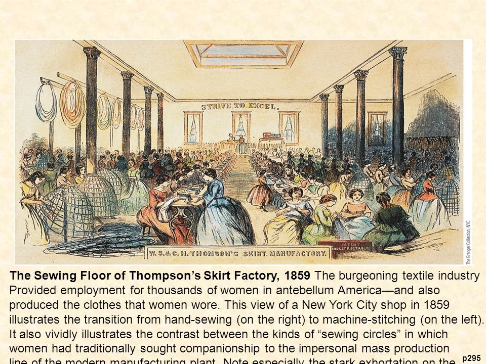 p295 The Sewing Floor of Thompson's Skirt Factory, 1859 The burgeoning textile industry Provided employment for thousands of women in antebellum America—and also produced the clothes that women wore.