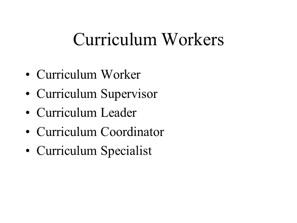 Curriculum Workers Curriculum Worker Curriculum Supervisor Curriculum Leader Curriculum Coordinator Curriculum Specialist