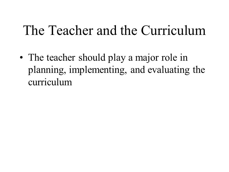 The Teacher and the Curriculum The teacher should play a major role in planning, implementing, and evaluating the curriculum
