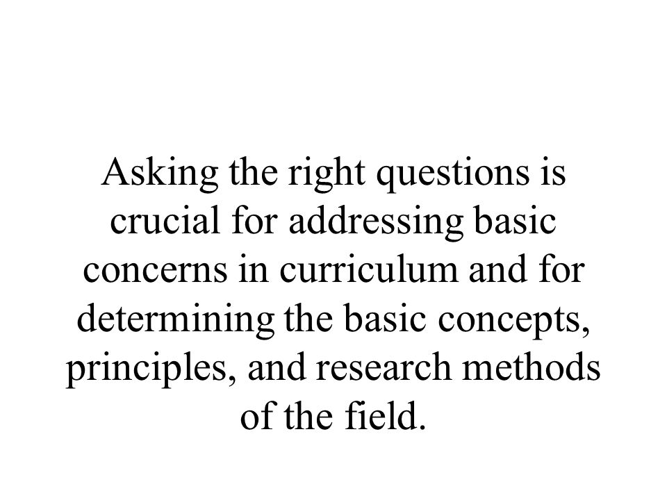 Asking the right questions is crucial for addressing basic concerns in curriculum and for determining the basic concepts, principles, and research methods of the field.