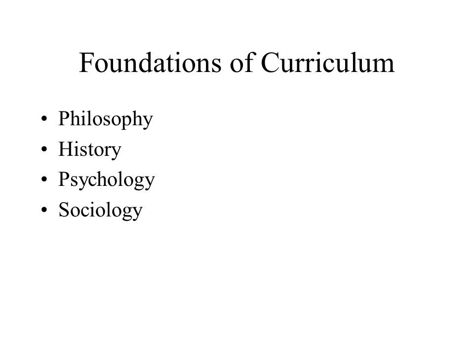 Foundations of Curriculum Philosophy History Psychology Sociology