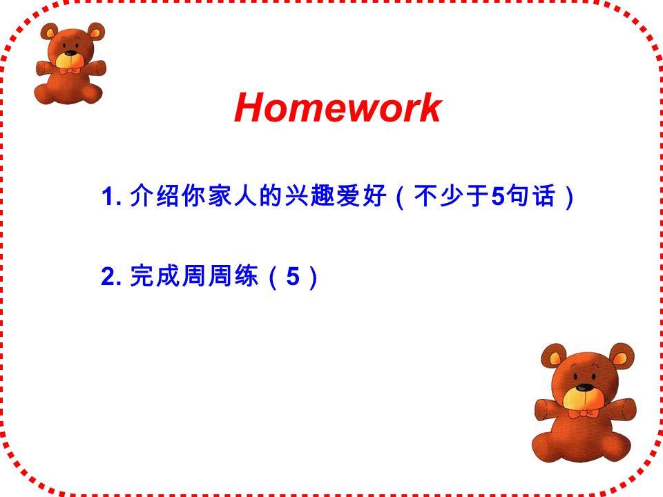 Homework 1. 介绍你家人的兴趣爱好(不少于 5 句话) 2. 完成周周练( 5 )