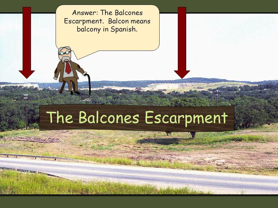 The Balcones Escarpment Answer: The Balcones Escarpment. Balcon means balcony in Spanish.