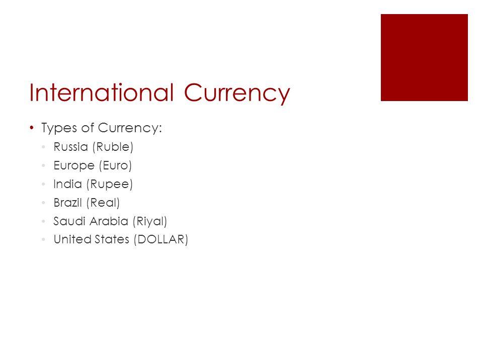 International Currency Types of Currency: Russia (Ruble) Europe (Euro) India (Rupee) Brazil (Real) Saudi Arabia (Riyal) United States (DOLLAR)