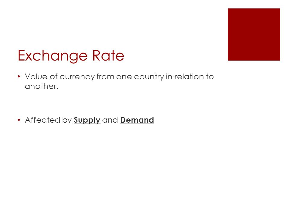 Exchange Rate Value of currency from one country in relation to another.