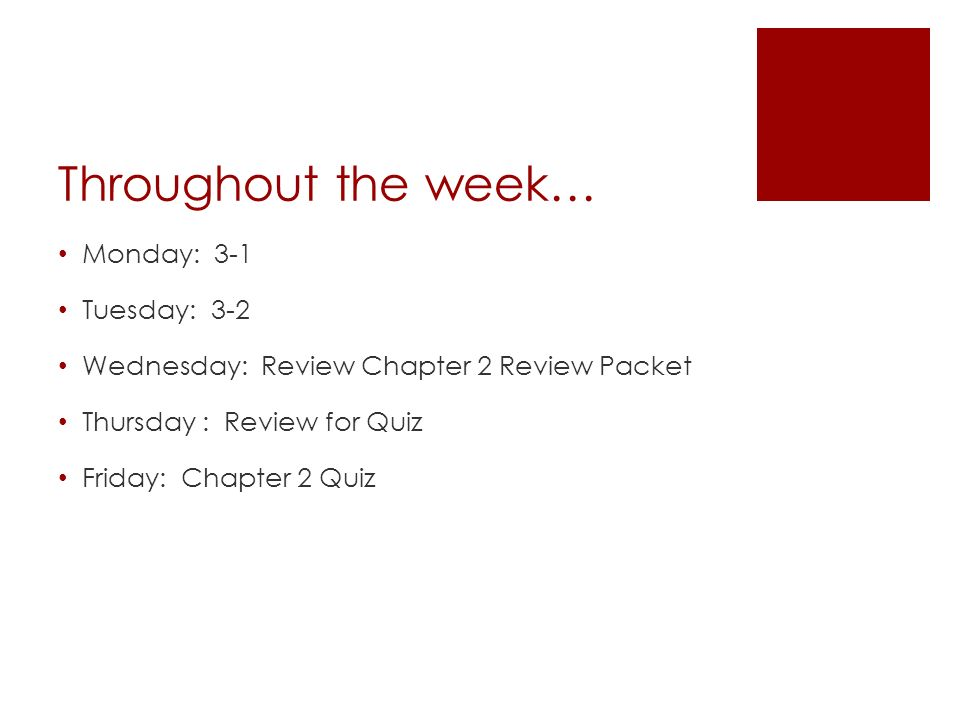 Throughout the week… Monday: 3-1 Tuesday: 3-2 Wednesday: Review Chapter 2 Review Packet Thursday : Review for Quiz Friday: Chapter 2 Quiz