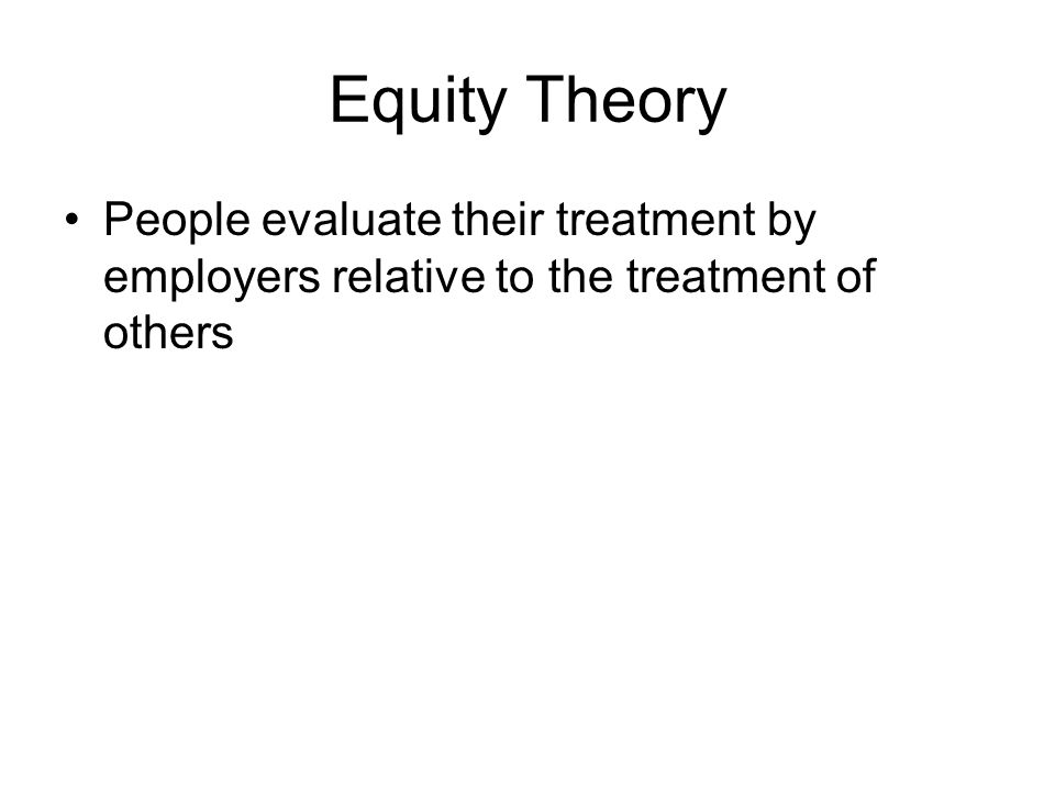 Equity Theory People evaluate their treatment by employers relative to the treatment of others