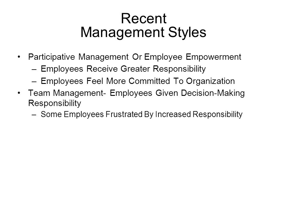 Recent Management Styles Participative Management Or Employee Empowerment –Employees Receive Greater Responsibility –Employees Feel More Committed To