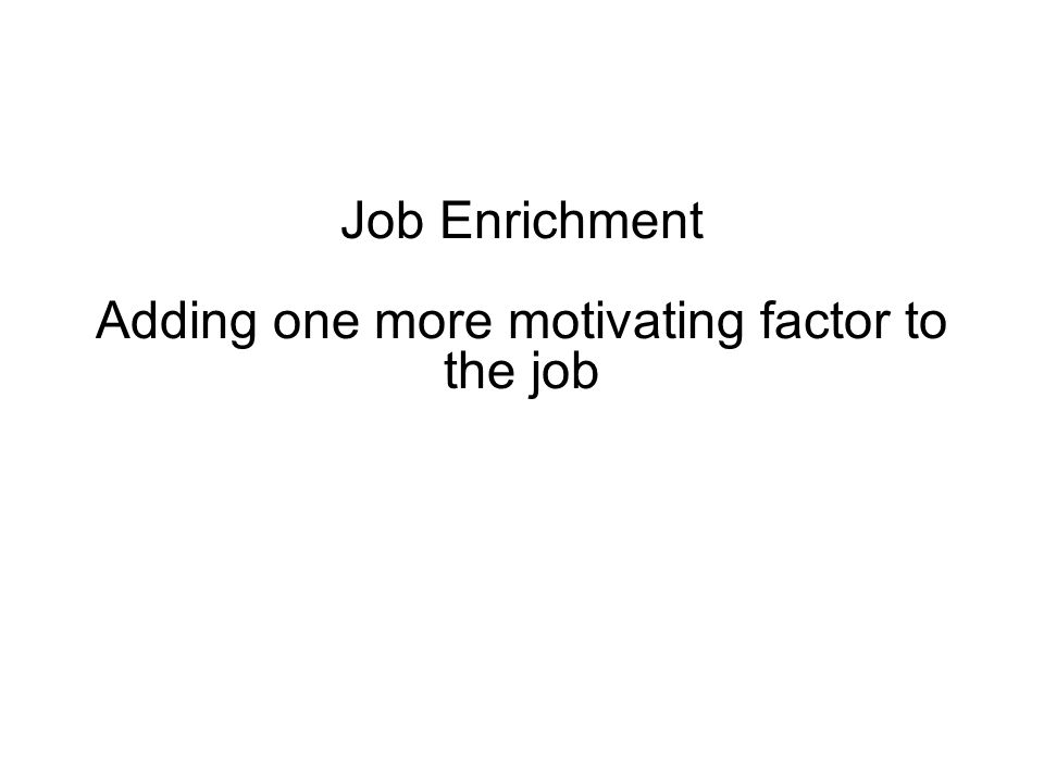 Job Enrichment Adding one more motivating factor to the job