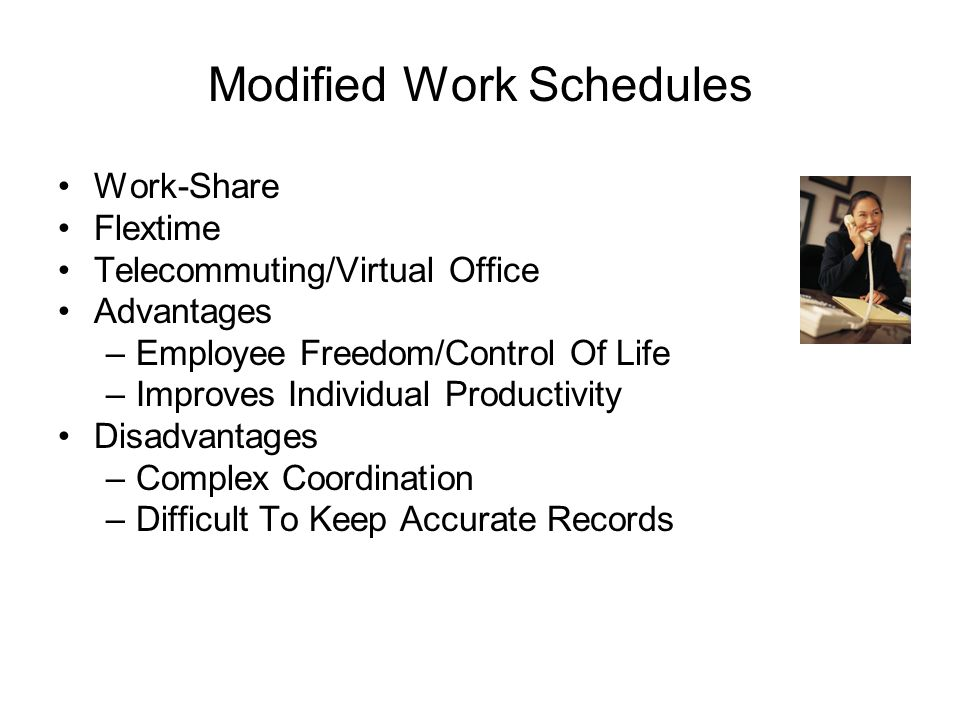 Modified Work Schedules Work-Share Flextime Telecommuting/Virtual Office Advantages –Employee Freedom/Control Of Life –Improves Individual Productivity Disadvantages –Complex Coordination –Difficult To Keep Accurate Records