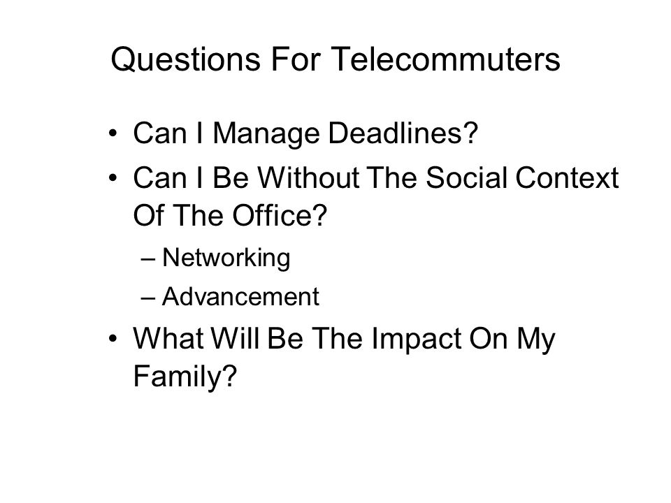 Questions For Telecommuters Can I Manage Deadlines? Can I Be Without The Social Context Of The Office? –Networking –Advancement What Will Be The Impac