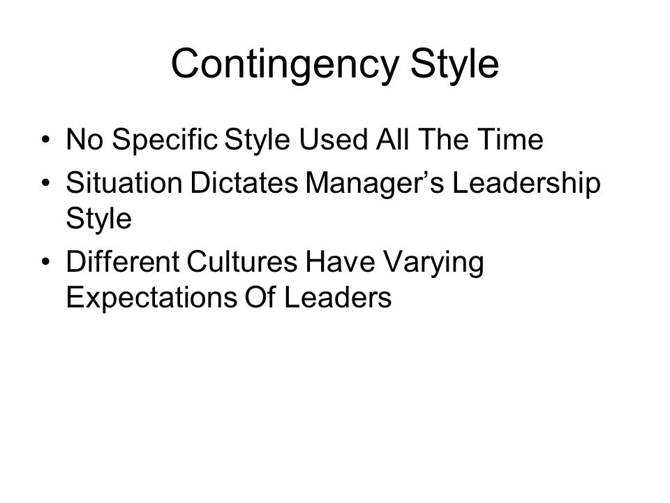 Contingency Style No Specific Style Used All The Time Situation Dictates Manager's Leadership Style Different Cultures Have Varying Expectations Of Leaders