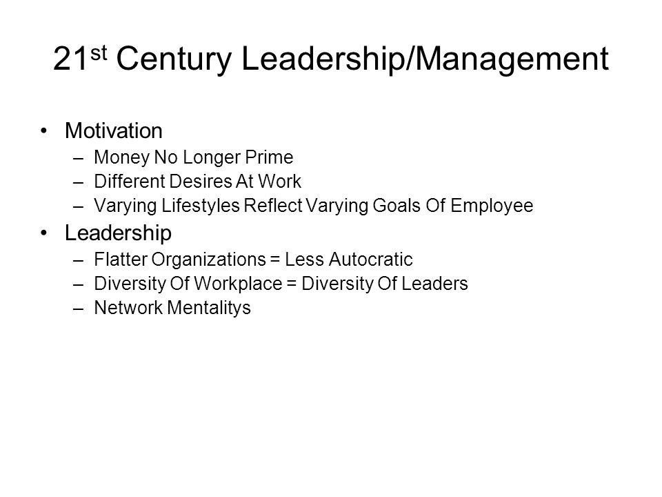 21 st Century Leadership/Management Motivation –Money No Longer Prime –Different Desires At Work –Varying Lifestyles Reflect Varying Goals Of Employee Leadership –Flatter Organizations = Less Autocratic –Diversity Of Workplace = Diversity Of Leaders –Network Mentalitys
