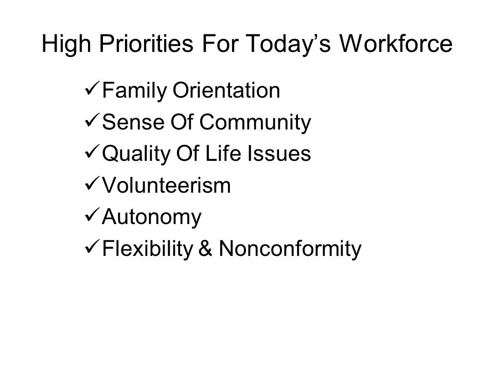 High Priorities For Today's Workforce Family Orientation Sense Of Community Quality Of Life Issues Volunteerism Autonomy Flexibility & Nonconformity