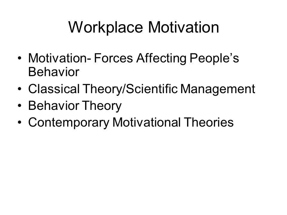 Workplace Motivation Motivation- Forces Affecting People's Behavior Classical Theory/Scientific Management Behavior Theory Contemporary Motivational Theories
