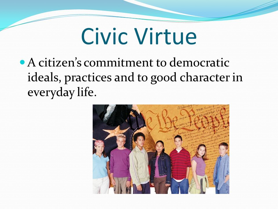 Civic Virtue A citizen's commitment to democratic ideals, practices and to good character in everyday life.
