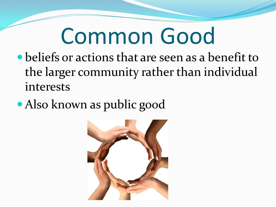 Common Good beliefs or actions that are seen as a benefit to the larger community rather than individual interests Also known as public good