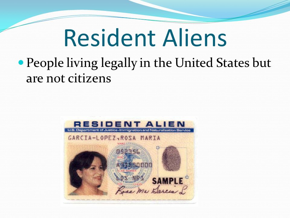 Resident Aliens People living legally in the United States but are not citizens