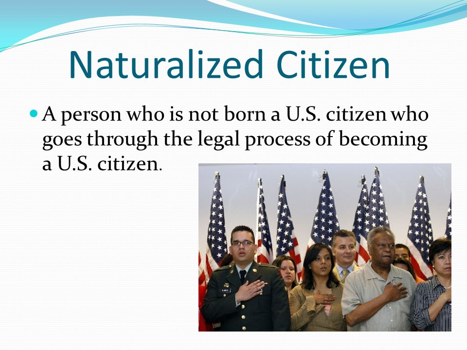Naturalized Citizen A person who is not born a U.S.