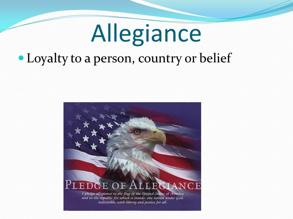 Allegiance Loyalty to a person, country or belief
