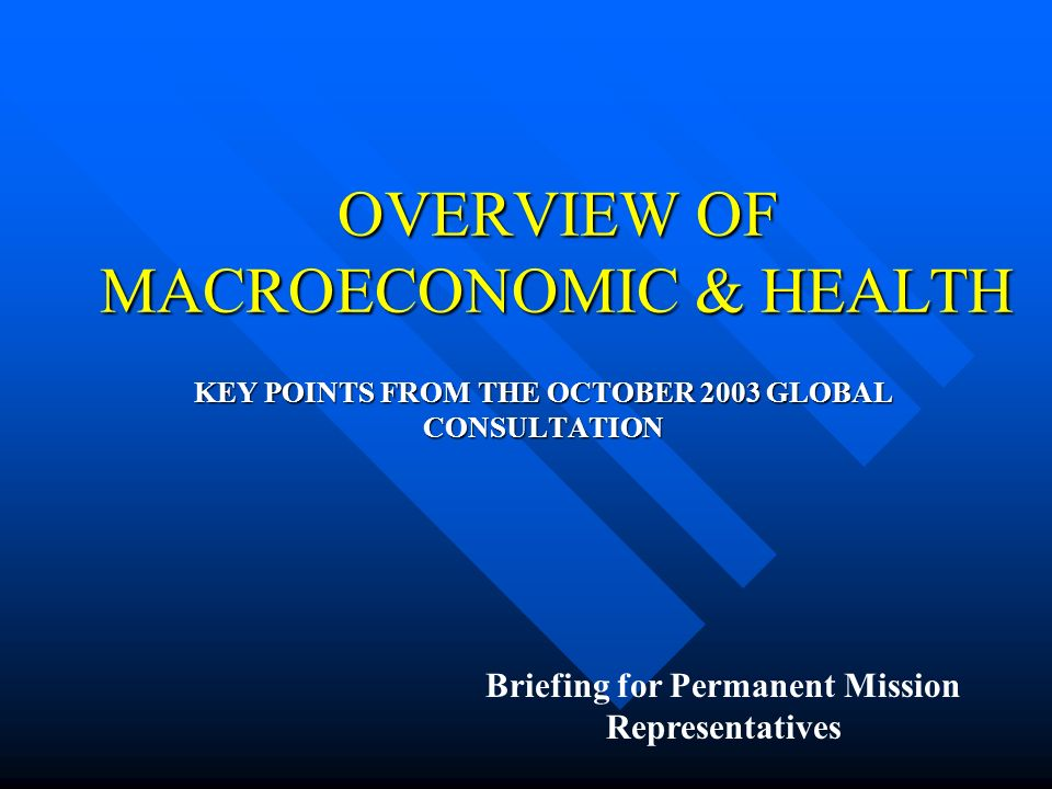 OVERVIEW OF MACROECONOMIC & HEALTH KEY POINTS FROM THE OCTOBER 2003 GLOBAL CONSULTATION Briefing for Permanent Mission Representatives