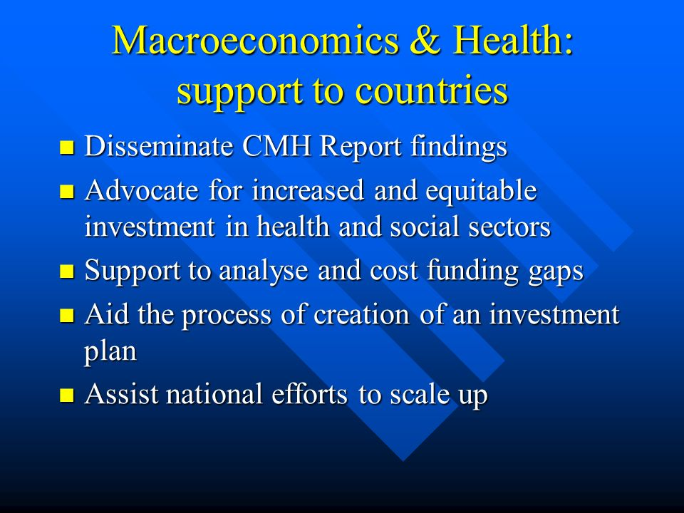 Macroeconomics & Health: support to countries Disseminate CMH Report findings Disseminate CMH Report findings Advocate for increased and equitable investment in health and social sectors Advocate for increased and equitable investment in health and social sectors Support to analyse and cost funding gaps Support to analyse and cost funding gaps Aid the process of creation of an investment plan Aid the process of creation of an investment plan Assist national efforts to scale up Assist national efforts to scale up