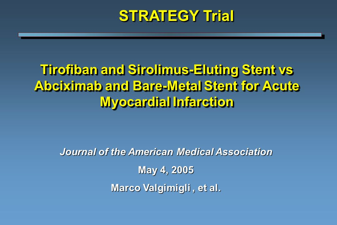 Tirofiban and Sirolimus-Eluting Stent vs Abciximab and Bare-Metal Stent for Acute Myocardial Infarction STRATEGY Trial Journal of the American Medical Association May 4, 2005 Marco Valgimigli, et al.