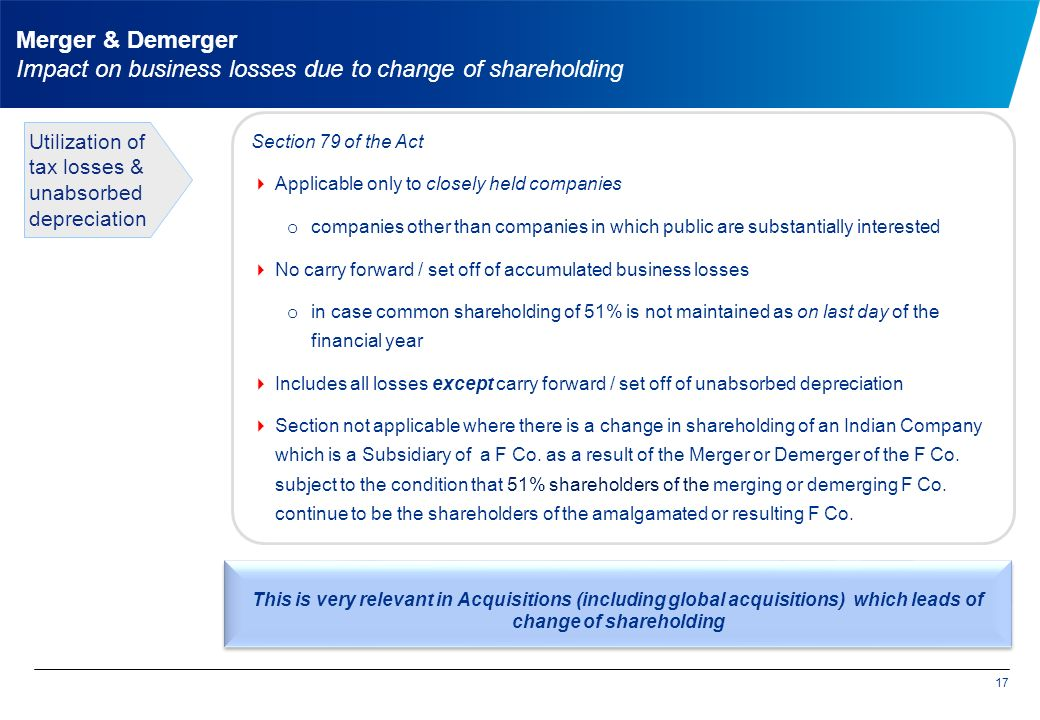 Section 79 of the Act  Applicable only to closely held companies o companies other than companies in which public are substantially interested  No carry forward / set off of accumulated business losses o in case common shareholding of 51% is not maintained as on last day of the financial year  Includes all losses except carry forward / set off of unabsorbed depreciation  Section not applicable where there is a change in shareholding of an Indian Company which is a Subsidiary of a F Co.