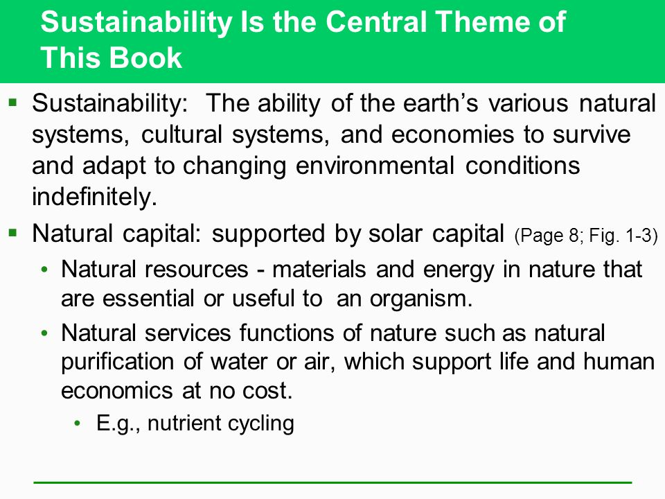 Sustainability Is the Central Theme of This Book  Sustainability: The ability of the earth's various natural systems, cultural systems, and economies to survive and adapt to changing environmental conditions indefinitely.