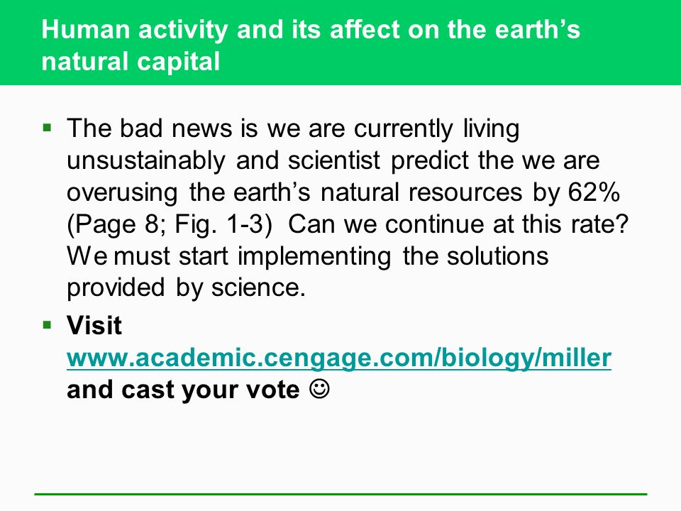 Human activity and its affect on the earth's natural capital  The bad news is we are currently living unsustainably and scientist predict the we are overusing the earth's natural resources by 62% (Page 8; Fig.