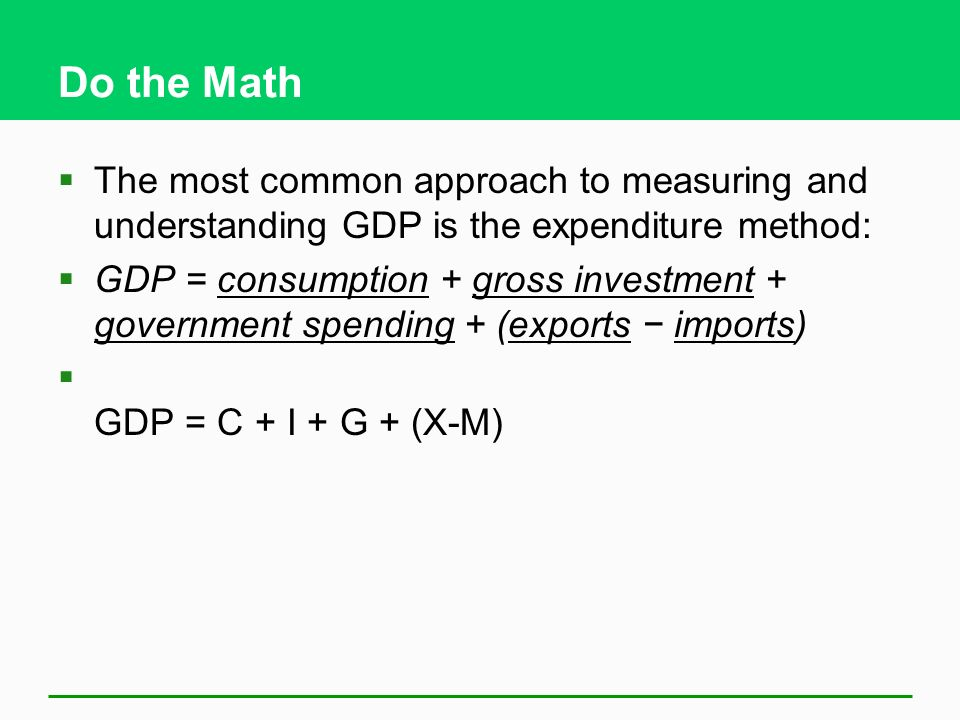 Do the Math  The most common approach to measuring and understanding GDP is the expenditure method:  GDP = consumption + gross investment + government spending + (exports − imports)  GDP = C + I + G + (X-M)