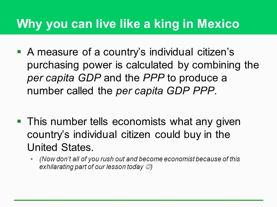 Why you can live like a king in Mexico  A measure of a country's individual citizen's purchasing power is calculated by combining the per capita GDP and the PPP to produce a number called the per capita GDP PPP.