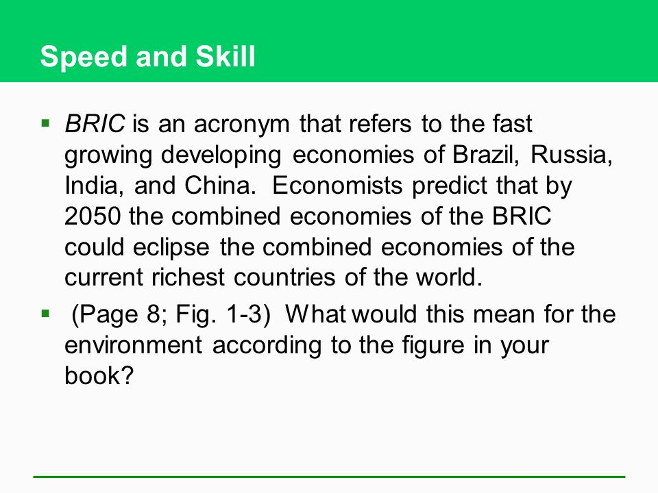 Speed and Skill  BRIC is an acronym that refers to the fast growing developing economies of Brazil, Russia, India, and China.