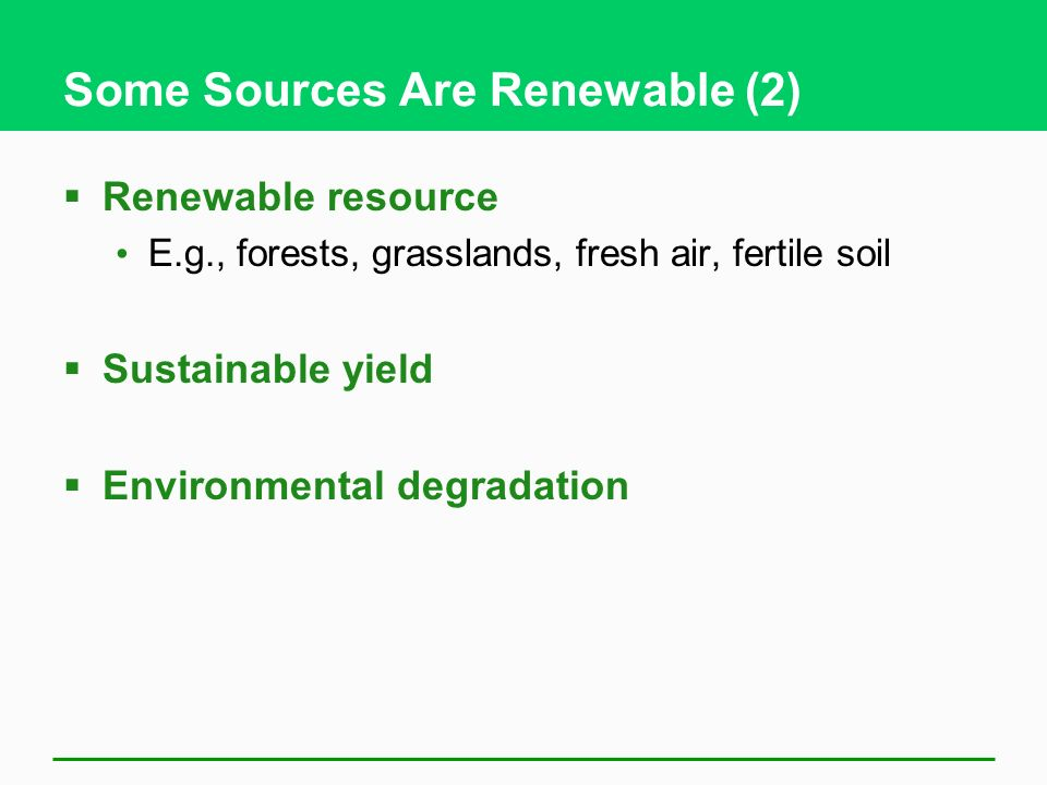 Some Sources Are Renewable (2)  Renewable resource E.g., forests, grasslands, fresh air, fertile soil  Sustainable yield  Environmental degradation