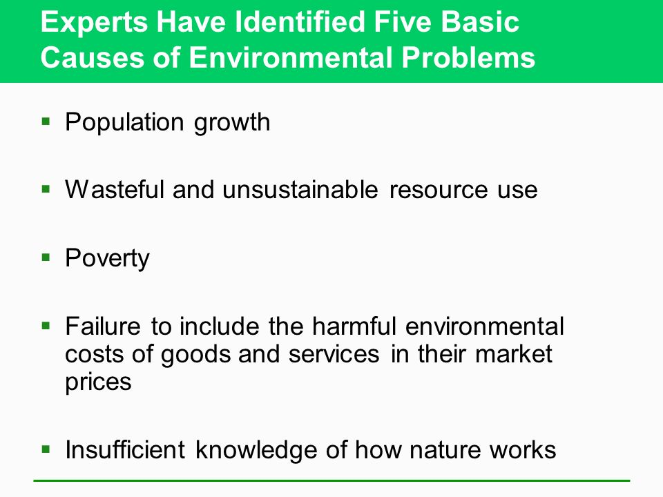 Experts Have Identified Five Basic Causes of Environmental Problems  Population growth  Wasteful and unsustainable resource use  Poverty  Failure to include the harmful environmental costs of goods and services in their market prices  Insufficient knowledge of how nature works