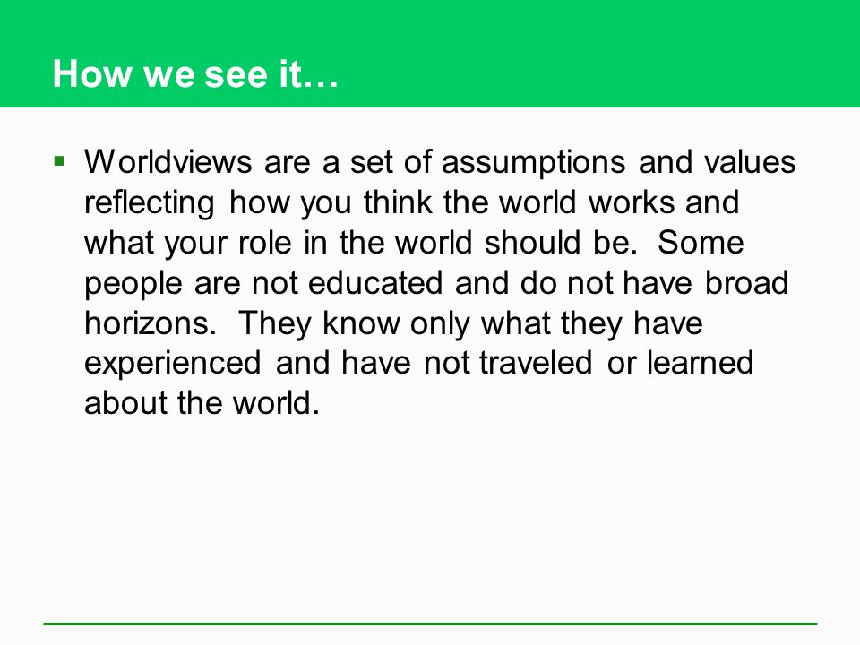 How we see it…  Worldviews are a set of assumptions and values reflecting how you think the world works and what your role in the world should be.
