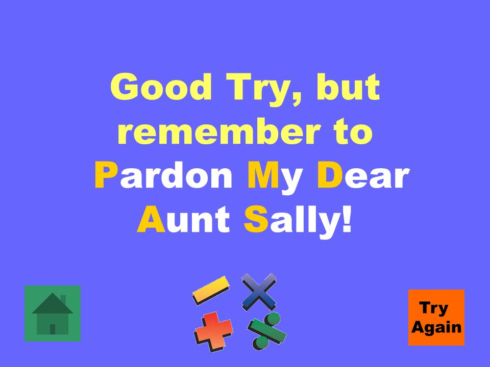 Good Try, but remember to Pardon My Dear Aunt Sally! Try Again