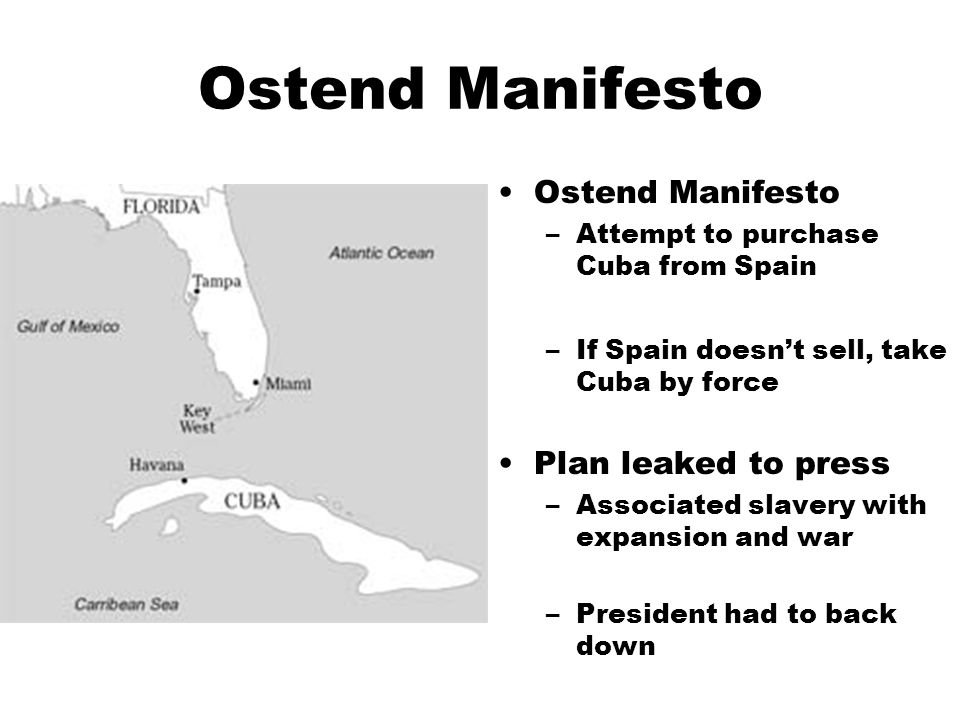Ostend Manifesto –Attempt to purchase Cuba from Spain –If Spain doesn't sell, take Cuba by force Plan leaked to press –Associated slavery with expansion and war –President had to back down