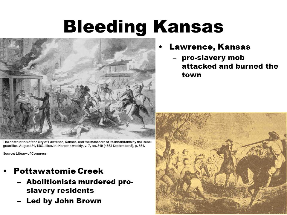 Bleeding Kansas Pottawatomie Creek –Abolitionists murdered pro- slavery residents –Led by John Brown The destruction of the city of Lawrence, Kansas, and the massacre of its inhabitants by the Rebel guerrillas, August 21, 1863.