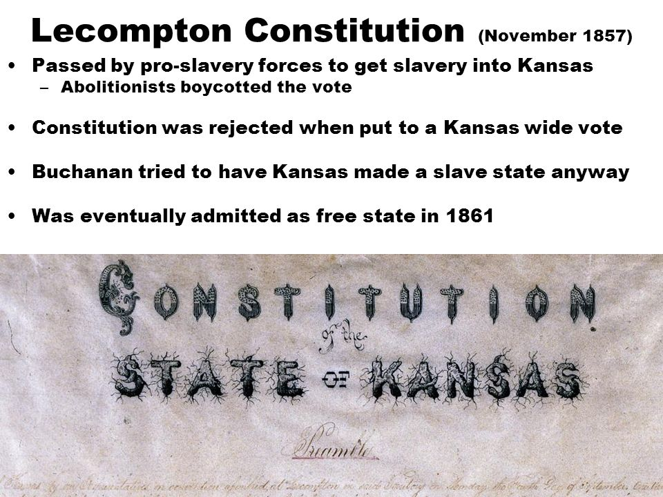 Lecompton Constitution (November 1857) Passed by pro-slavery forces to get slavery into Kansas –Abolitionists boycotted the vote Constitution was rejected when put to a Kansas wide vote Buchanan tried to have Kansas made a slave state anyway Was eventually admitted as free state in 1861