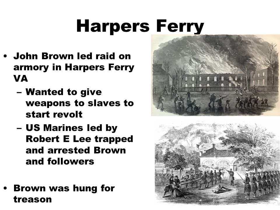 Harpers Ferry John Brown led raid on armory in Harpers Ferry VA –Wanted to give weapons to slaves to start revolt –US Marines led by Robert E Lee trapped and arrested Brown and followers Brown was hung for treason