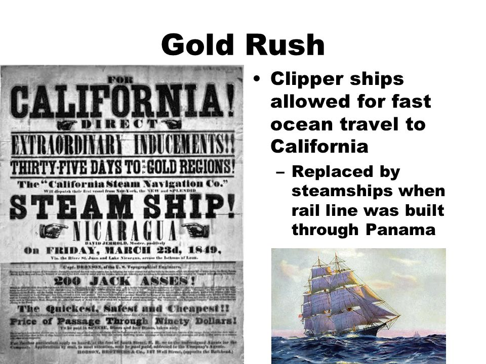 Gold Rush Clipper ships allowed for fast ocean travel to California –Replaced by steamships when rail line was built through Panama