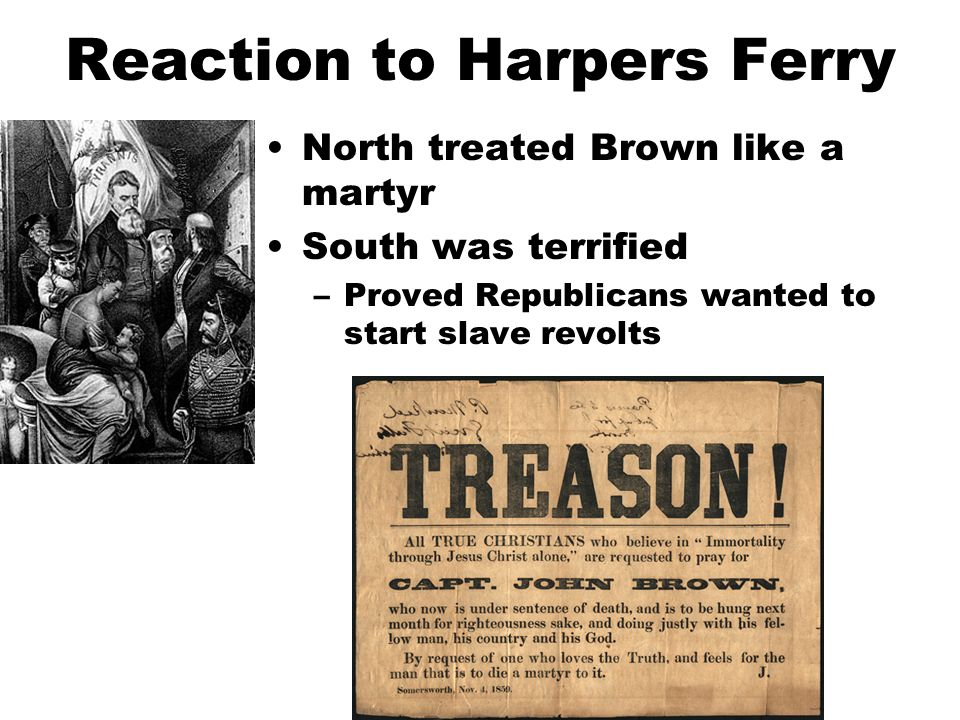 Reaction to Harpers Ferry North treated Brown like a martyr South was terrified –Proved Republicans wanted to start slave revolts