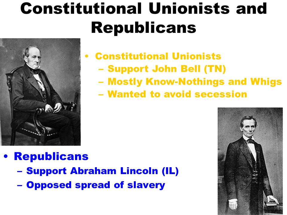 Constitutional Unionists and Republicans Republicans –Support Abraham Lincoln (IL) –Opposed spread of slavery Constitutional Unionists –Support John Bell (TN) –Mostly Know-Nothings and Whigs –Wanted to avoid secession