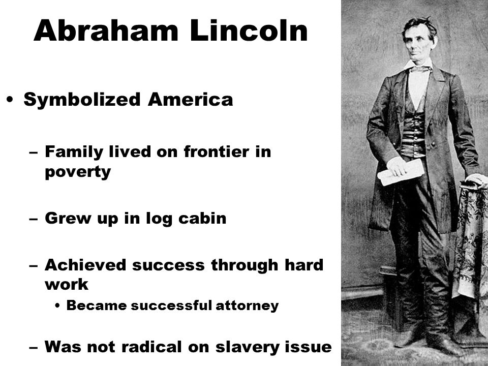 Abraham Lincoln Symbolized America –Family lived on frontier in poverty –Grew up in log cabin –Achieved success through hard work Became successful attorney –Was not radical on slavery issue