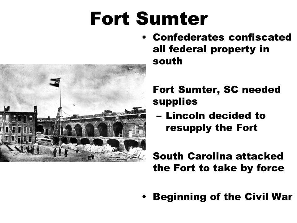Fort Sumter Confederates confiscated all federal property in south Fort Sumter, SC needed supplies –Lincoln decided to resupply the Fort South Carolina attacked the Fort to take by force Beginning of the Civil War