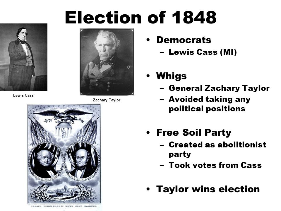 Election of 1848 Democrats –Lewis Cass (MI) Whigs –General Zachary Taylor –Avoided taking any political positions Free Soil Party –Created as abolitionist party –Took votes from Cass Taylor wins election Lewis CassZachary Taylor