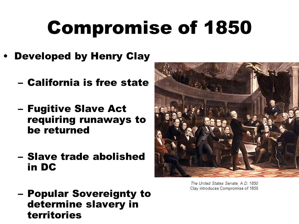 Compromise of 1850 Developed by Henry Clay –California is free state –Fugitive Slave Act requiring runaways to be returned –Slave trade abolished in DC –Popular Sovereignty to determine slavery in territories The United States Senate, A.D.