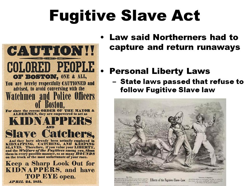 Fugitive Slave Act Law said Northerners had to capture and return runaways Personal Liberty Laws –State laws passed that refuse to follow Fugitive Slave law