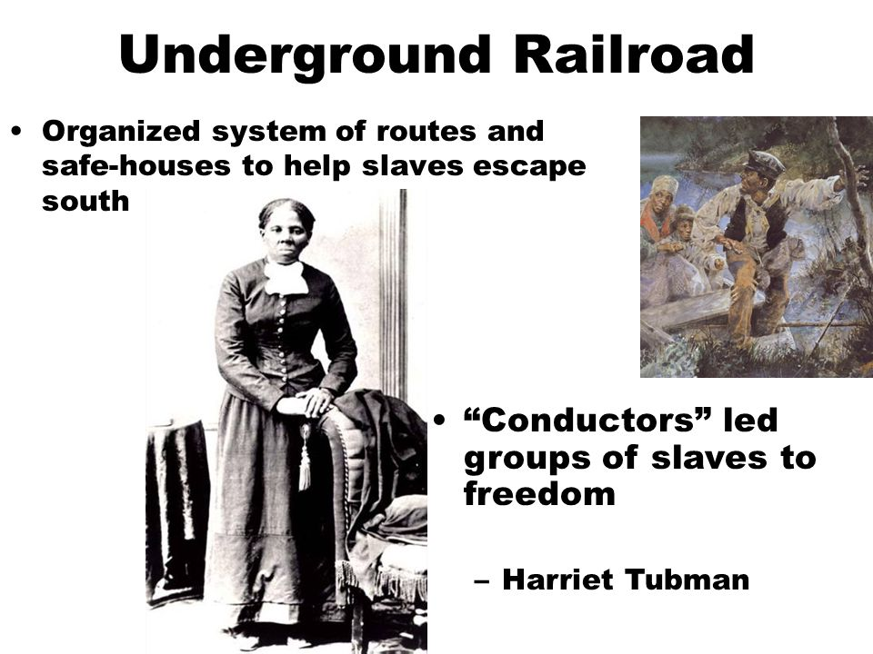 Underground Railroad Organized system of routes and safe-houses to help slaves escape south Conductors led groups of slaves to freedom –Harriet Tubman